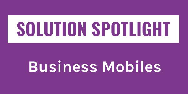Solution Spotlight: Business Mobiles