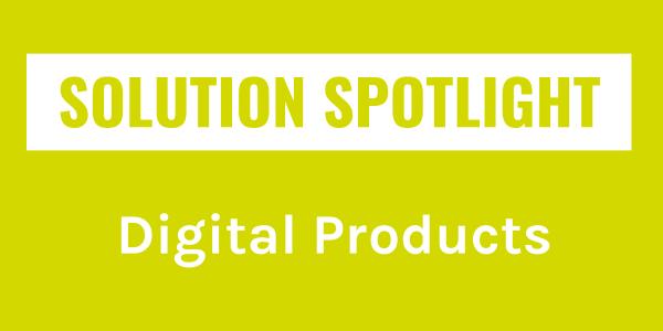 Solution Spotlight: Digital Products