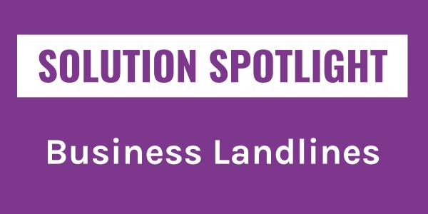 Solution Spotlight: Business Landlines