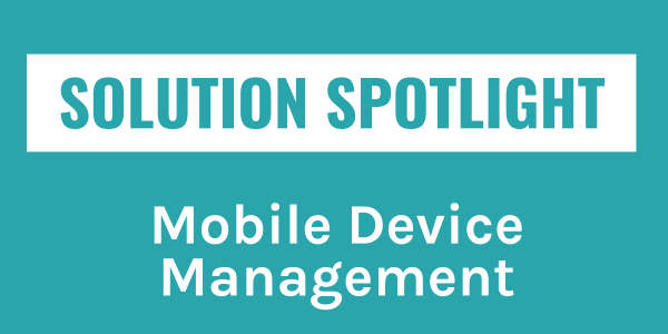 Solution Spotlight: Mobile Device Management